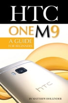 HTC One M9: A Guide for Beginners by Matthew Hollinder