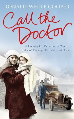 Call the Doctor A Country GP Between the Wars,  Tales of Courage,  Hardship and Hope