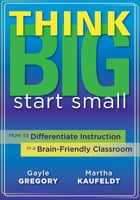 Think Big, Start Small: How to Differentiate Instruction in a Brain-Friendly Classroom by Gayle Gregory