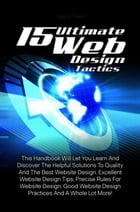 15 Ultimate Web Design Tactics: This Handbook Will Let You Learn And Discover The Helpful Solutions To Quality And The Best Website  by Ned H. Thelen