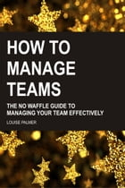 How To Manage Teams: The No Waffle Guide To Managing Your Team Effectively by Louise Palmer