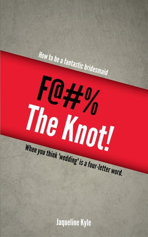 F@#% the Knot! How to be a Fantastic Bridesmaid When You Think 'Wedding' is a Four-Letter Word