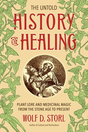 The Untold History of Healing Plant Lore and Medicinal Magic from the Stone Age to Present