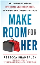 Make Room for Her: Why Companies Need an Integrated Leadership Model to Achieve Extraordinary…