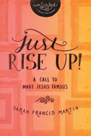 Just RISE UP!: A Call to Make Jesus Famous by Sarah Francis Martin