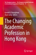 The Changing Academic Profession in Hong Kong by Gerard A. Postiglione