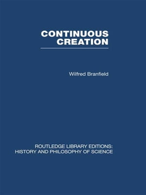 Continuous Creation: A Biological Concept of the Nature of Matter by Wilfred Branfield