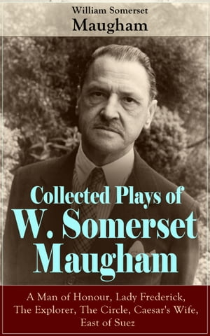 Collected Plays of W. Somerset Maugham: A Man of Honour, Lady Frederick, The Explorer, The Circle, Caesar's Wife, East of Suez: Collection of Plays by by William Somerset Maugham