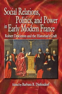 Social Relations, Politics, and Power in Early Modern France: Robert Descimon and the Historian's…