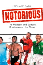 Notorious: The Maddest and Baddest Sportsmen on the Planet by Richard Bath