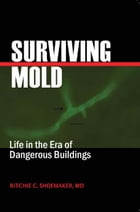 Surviving Mold: Life in th Era of Dangerous Buildings by Ritchie C. Shoemaker, MD