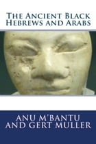 The Ancient Black Hebrews and Arabs by Anu M'Bantu and Gert Muller