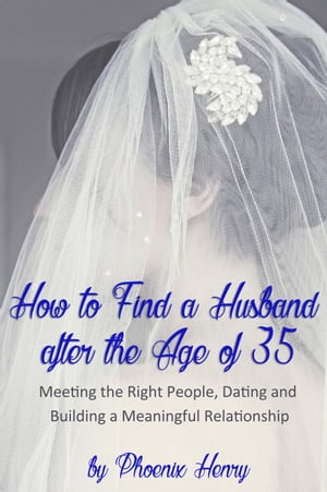 How to Find a Husband after the Age of 35: Meeting the Right People, Dating and Building a Meaningful Relationship
