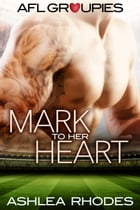 Mark to her Heart: AFL Groupies, #1 by Ashlea Rhodes