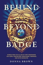 Behind and Beyond the Badge: Stories from the Village of First Responders with Cops, Firefighters, Dispatchers, Forensics, and Vi by Donna Brown