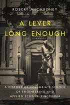A Lever Long Enough: A History of Columbia's School of Engineering and Applied Science Since 1864