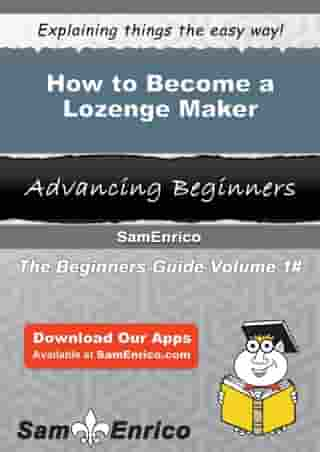How to Become a Lozenge Maker: How to Become a Lozenge Maker by Janella Matheny