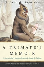 A Primate's Memoir: A Neuroscientist's Unconventional Life Among the Baboons by Robert M. Sapolsky