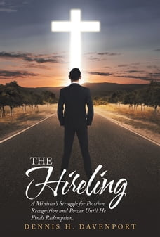 The Hireling: A Minister'S Struggle for Position, Recognition and Power Until He Finds Redemption.
