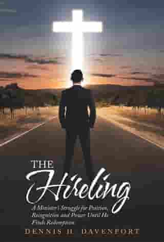 The Hireling: A Minister'S Struggle for Position, Recognition and Power Until He Finds Redemption. by Dennis H. Davenport