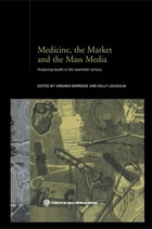 Medicine, the Market and the Mass Media: Producing Health in the Twentieth Century