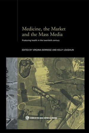 Medicine,  the Market and the Mass Media Producing Health in the Twentieth Century