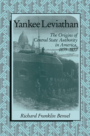 Yankee Leviathan The Origins of Central State Authority in America,  1859?1877