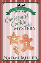 Christmas Cookie Mystery: Amish Sweet Shop Mystery, #2 by Naomi Miller
