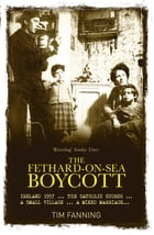 The Fethard-on-Sea Boycott: Ireland 1957 …The Catholic Church … A Small Village … A Mixed Marriage by Tim Fanning