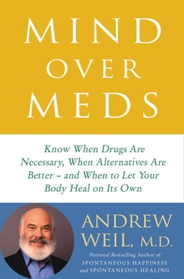 Book Mind Over Meds: Know When Drugs Are Necessary, When Alternatives Are Better   and When to Let Your… by Andrew Weil, MD