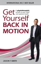 Get Yourself Back in Motion: A physiotherapist's secrets to pain relief and optimal health by Jason T Smith