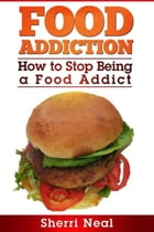 Food Addiction: How to Stop Being a Food Addict by Sherri Neal