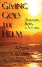 Giving God the Helm: Overcoming Storms of Adversity by Mark Kuhne
