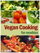 Vegan Cooking for Newbies: How Can You Be a Vegan, Everything About Vegan - the Ingredients, Replacements, Cooking, Nutrition a by C ALBER