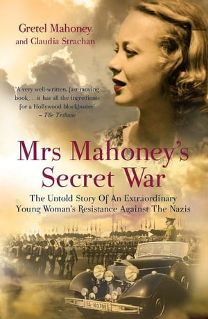 Mrs Mahoney's Secret War The Untold Story of an Extraordinary Young Woman's Resistance Against the Nazis