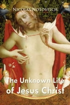 The Unknown Life of Jesus Christ by Nicolas Notovitch