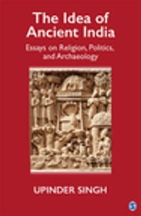 The Idea of Ancient India: Essays on Religion, Politics, and Archaeology