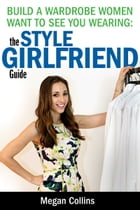 Build a Wardrobe Women Want to See You Wearing: The Style Girlfriend Guide by Megan Collins