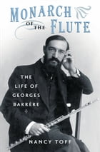 Monarch of the Flute: The Life of Georges Barrère by Nancy Toff