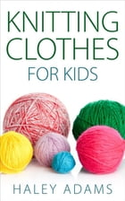 Knitting Clothes for Kids by Haley Adams