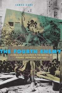 The Fourth Enemy: Journalism and Power in the Making of Peronist Argentina, 1930–1955
