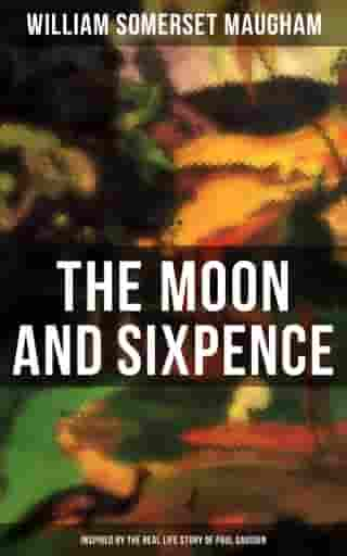 The Moon and Sixpence (Inspired by the Real Life Story of Paul Gauguin): One Man's Journey Across the Field of Art and into Its Depths (Biographical Novel)