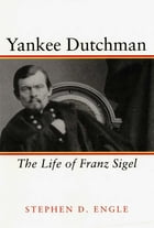 Yankee Dutchman: The Life of Franz Sigel by Stephen D. Engle