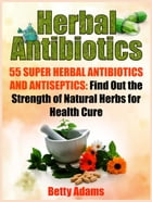 Herbal Antibiotics: 55 Super Herbal Antibiotics and Antiseptics: Find Out the Strength of Natural Herbs for Health Cure by Betty Adams