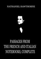 Passages From the French and Italian Notebooks, Complete by Nathaniel Hawthorne