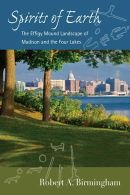 Book Spirits of Earth: The Effigy Mound Landscape of Madison and the Four Lakes by Birmingham, Robert A.