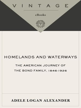 Book Homelands and Waterways: The American Journey of the Bond Family, 1846-1926 by Adele Logan Alexander