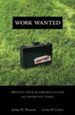 Book Work Wanted: Protect Your Retirement Plans in Uncertain Times by James W. Walker