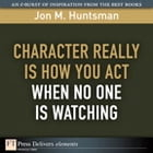 Character REALLY Is How You Act When No One Is Watching by Jon Huntsman