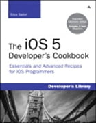 The iOS 5 Developer's Cookbook: Expanded Electronic Edition: Essentials and Advanced Recipes for iOS Programmers by Erica Sadun
